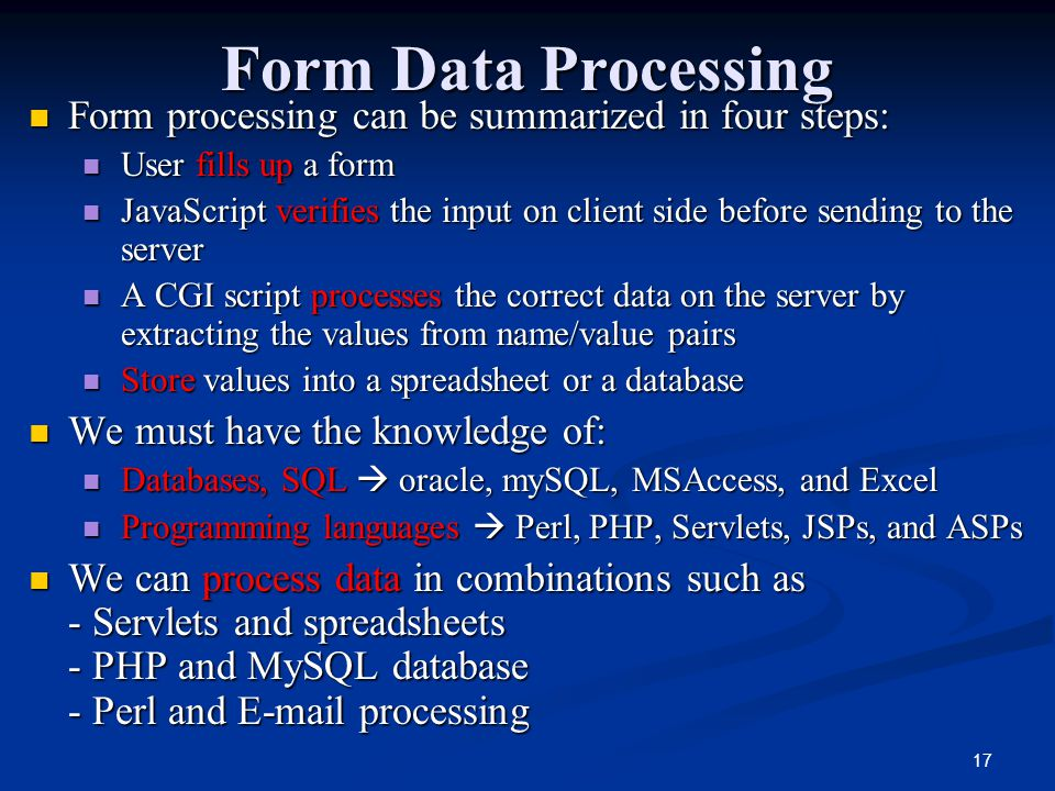 17 Form Data Processing Form processing can be summarized in four steps: Form processing can be summarized in four steps: User fills up a form User fills up a form JavaScript verifies the input on client side before sending to the server JavaScript verifies the input on client side before sending to the server A CGI script processes the correct data on the server by extracting the values from name/value pairs A CGI script processes the correct data on the server by extracting the values from name/value pairs Store values into a spreadsheet or a database Store values into a spreadsheet or a database We must have the knowledge of: We must have the knowledge of: Databases, SQL  oracle, mySQL, MSAccess, and Excel Databases, SQL  oracle, mySQL, MSAccess, and Excel Programming languages  Perl, PHP, Servlets, JSPs, and ASPs Programming languages  Perl, PHP, Servlets, JSPs, and ASPs We can process data in combinations such as - Servlets and spreadsheets - PHP and MySQL database - Perl and  processing We can process data in combinations such as - Servlets and spreadsheets - PHP and MySQL database - Perl and  processing