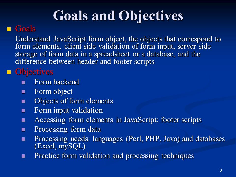 3 Goals and Objectives Goals Goals Understand JavaScript form object, the objects that correspond to form elements, client side validation of form input, server side storage of form data in a spreadsheet or a database, and the difference between header and footer scripts Objectives Objectives Form backend Form backend Form object Form object Objects of form elements Objects of form elements Form input validation Form input validation Accessing form elements in JavaScript: footer scripts Accessing form elements in JavaScript: footer scripts Processing form data Processing form data Processing needs: languages (Perl, PHP, Java) and databases (Excel, mySQL) Processing needs: languages (Perl, PHP, Java) and databases (Excel, mySQL) Practice form validation and processing techniques Practice form validation and processing techniques