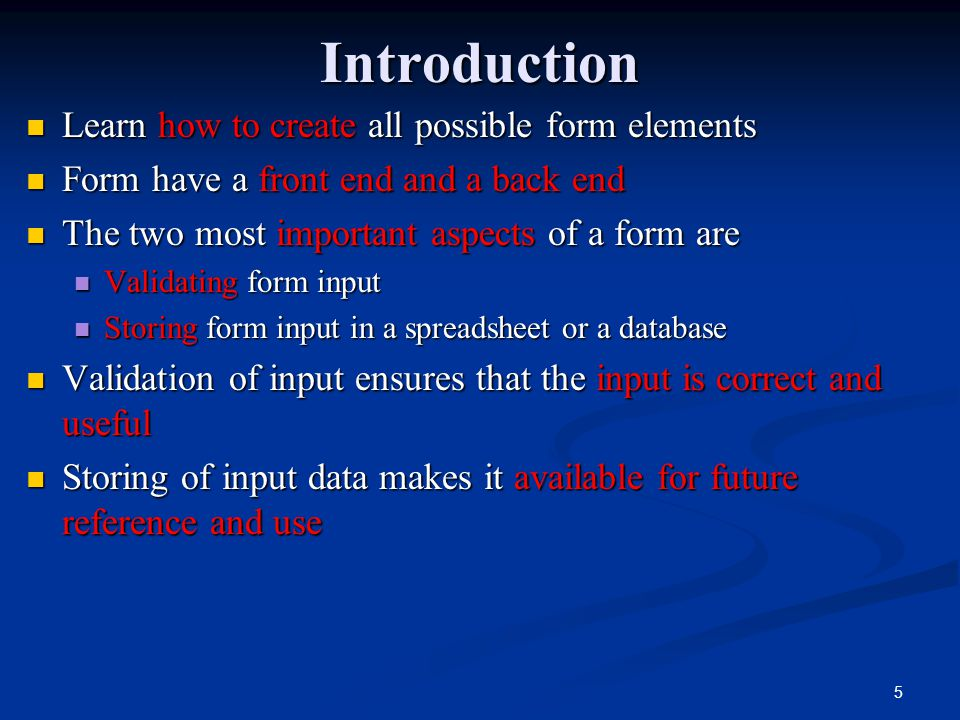 5Introduction Learn how to create all possible form elements Learn how to create all possible form elements Form have a front end and a back end Form have a front end and a back end The two most important aspects of a form are The two most important aspects of a form are Validating form input Validating form input Storing form input in a spreadsheet or a database Storing form input in a spreadsheet or a database Validation of input ensures that the input is correct and useful Validation of input ensures that the input is correct and useful Storing of input data makes it available for future reference and use Storing of input data makes it available for future reference and use