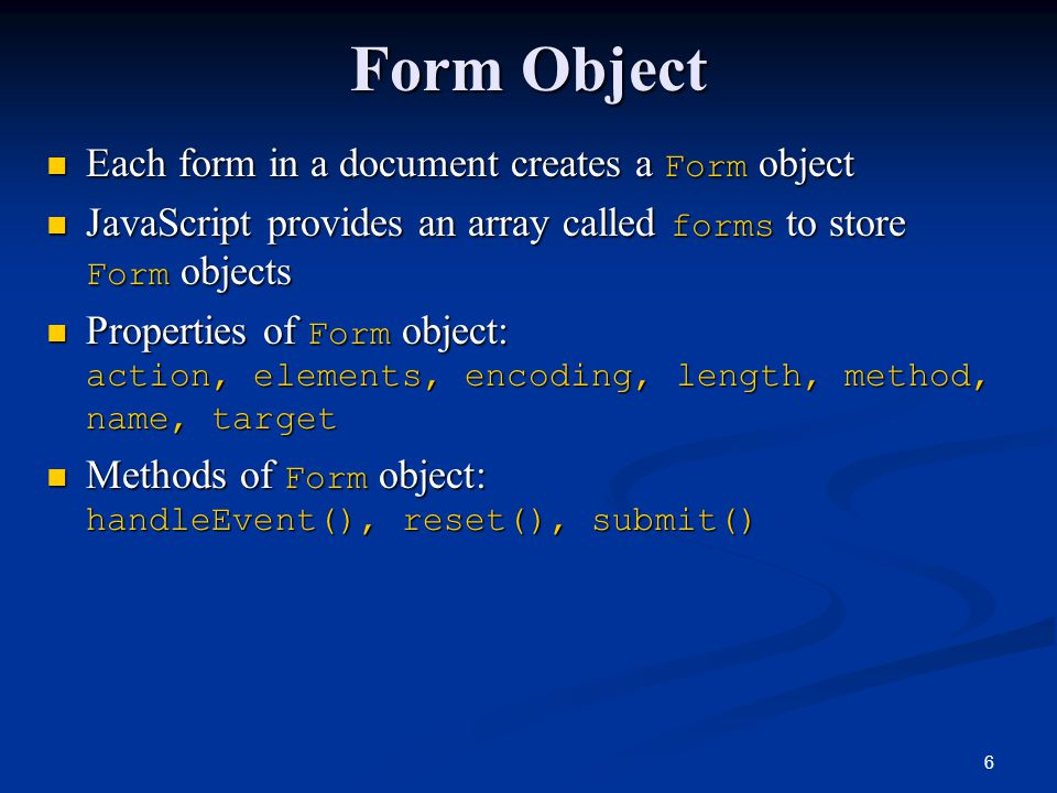 6 Form Object Each form in a document creates a Form object Each form in a document creates a Form object JavaScript provides an array called forms to store Form objects JavaScript provides an array called forms to store Form objects Properties of Form object: action, elements, encoding, length, method, name, target Properties of Form object: action, elements, encoding, length, method, name, target Methods of Form object: handleEvent(), reset(), submit() Methods of Form object: handleEvent(), reset(), submit()