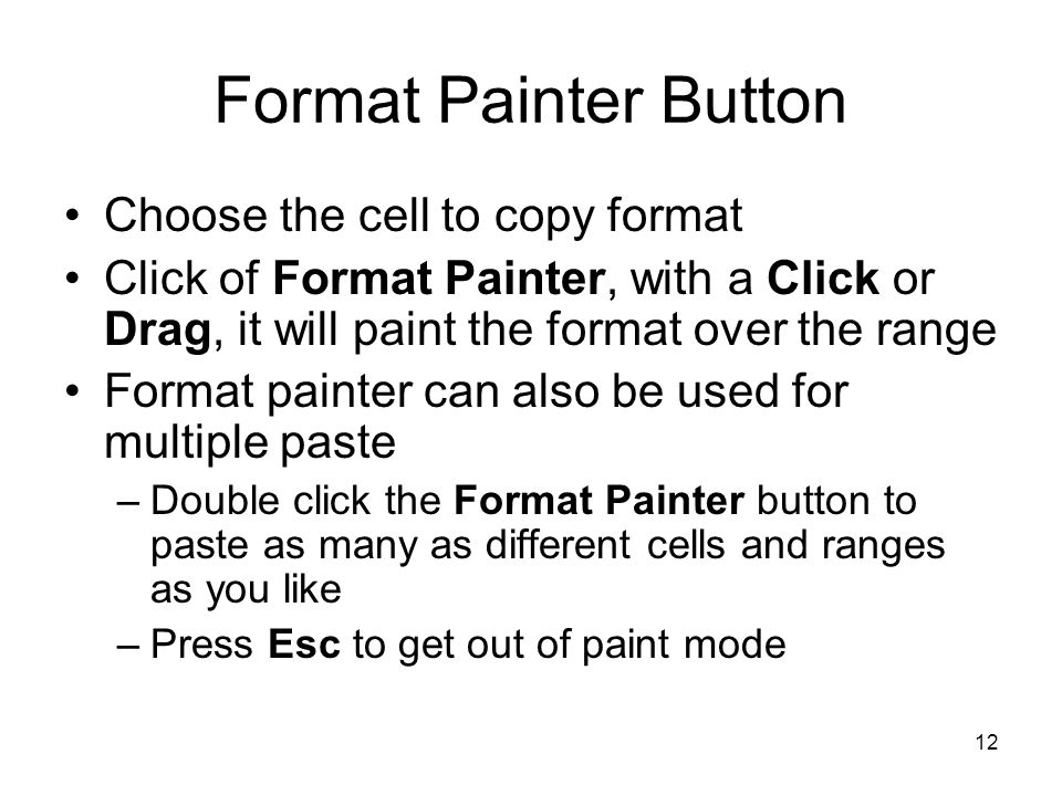 11 Apply Existing Format to Data The quickest way to apply formatting changes you made to a cell to the content of another cell, is to use Format Painter Single click on Format Painter will help to past the format to one cell only.
