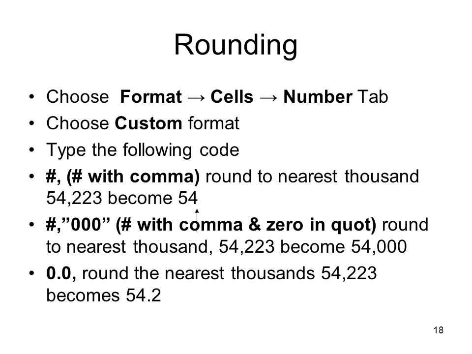 17 Rounding Choose Format → Cell → Number Tab Choose decimal places, commas and so forth No built-in formats will round numbers to the nearest specified whole number Round function does this trick, but you can do it by choosing Custom Format