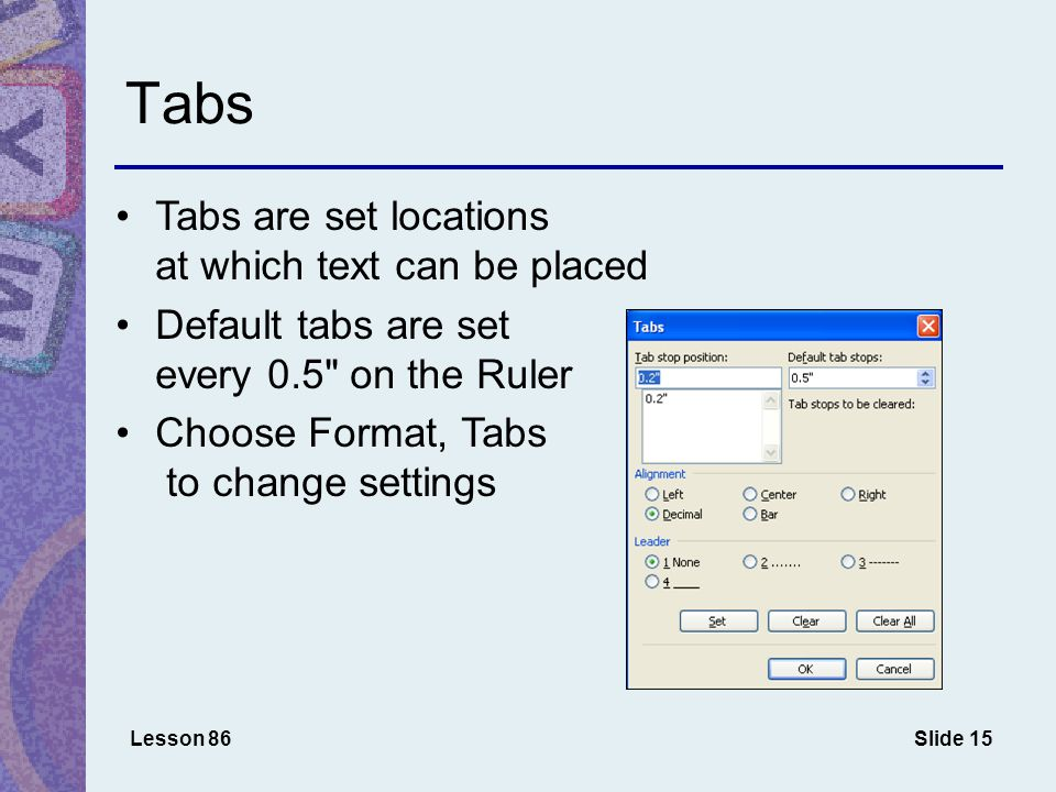 Slide 15 Tabs Tabs are set locations at which text can be placed Default tabs are set every 0.5 on the Ruler Choose Format, Tabs to change settings Lesson 86