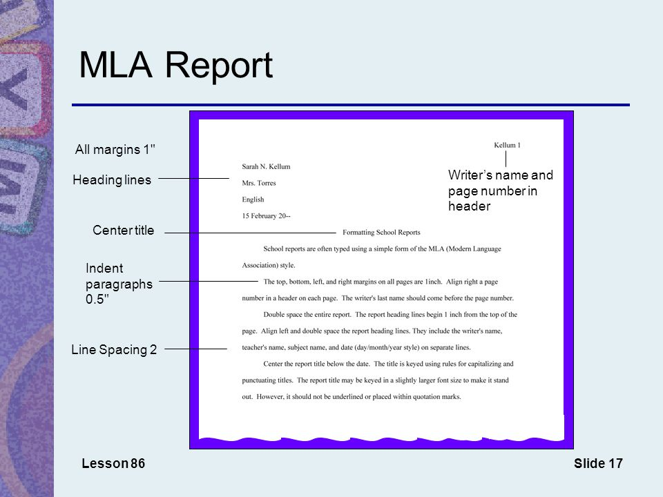 Slide 17 MLA Report Lesson 86 All margins 1 Center title Indent paragraphs 0.5 Heading lines Line Spacing 2 Writer's name and page number in header
