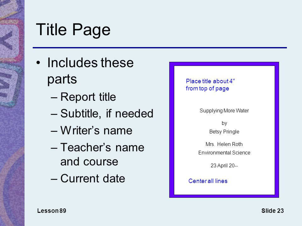 Slide 23 Title Page Lesson 89 Includes these parts –Report title –Subtitle, if needed –Writer's name –Teacher's name and course –Current date Supplying More Water by Betsy Pringle Mrs.