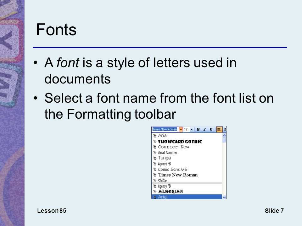 Slide 7 Fonts A font is a style of letters used in documents Select a font name from the font list on the Formatting toolbar Lesson 85