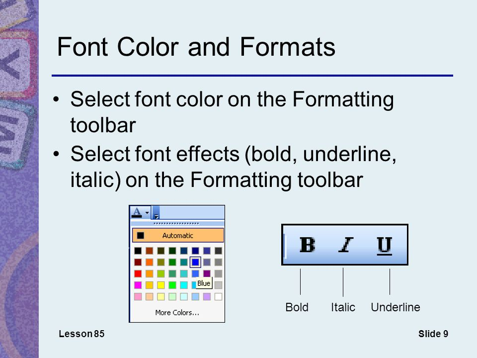 Slide 9 Font Color and Formats Select font color on the Formatting toolbar Lesson 85 Select font effects (bold, underline, italic) on the Formatting toolbar BoldItalicUnderline