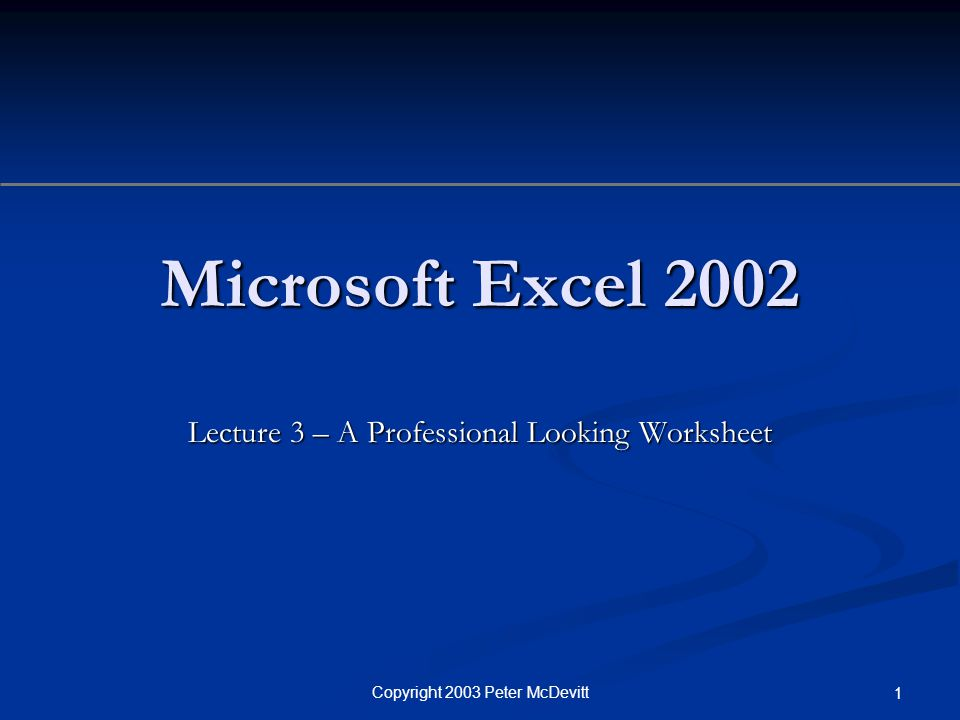 Copyright 2003 Peter McDevitt 1 Microsoft Excel 2002 Lecture 3 – A Professional Looking Worksheet