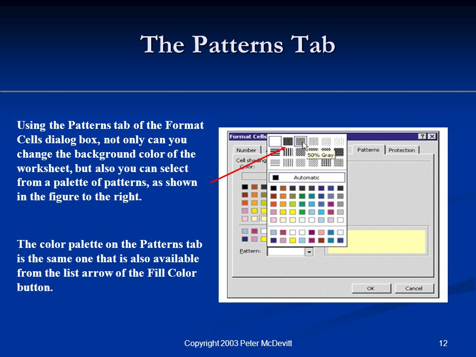 12Copyright 2003 Peter McDevitt The Patterns Tab Using the Patterns tab of the Format Cells dialog box, not only can you change the background color of the worksheet, but also you can select from a palette of patterns, as shown in the figure to the right.