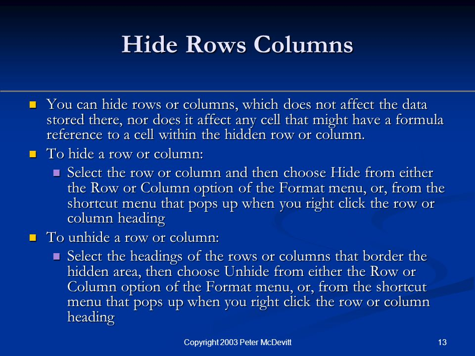 13Copyright 2003 Peter McDevitt Hide Rows Columns You can hide rows or columns, which does not affect the data stored there, nor does it affect any cell that might have a formula reference to a cell within the hidden row or column.