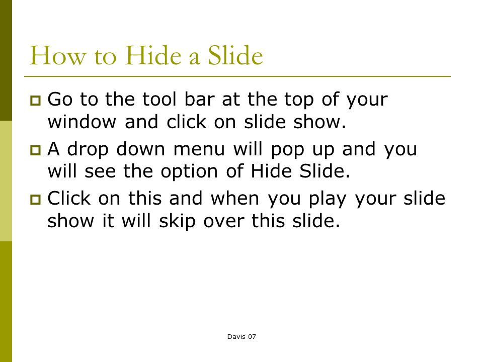 Davis 07 How to Hide a Slide  Go to the tool bar at the top of your window and click on slide show.