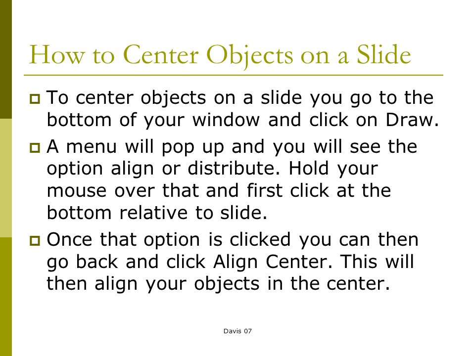 Davis 07 How to Center Objects on a Slide  To center objects on a slide you go to the bottom of your window and click on Draw.