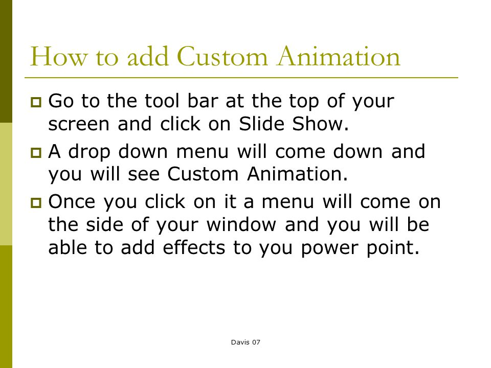Davis 07 How to add Custom Animation  Go to the tool bar at the top of your screen and click on Slide Show.