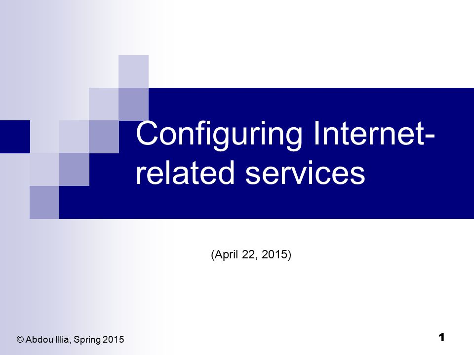 1 Configuring Internet- related services (April 22, 2015) © Abdou Illia, Spring 2015