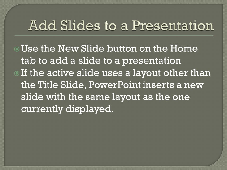  Use the New Slide button on the Home tab to add a slide to a presentation  If the active slide uses a layout other than the Title Slide, PowerPoint inserts a new slide with the same layout as the one currently displayed.