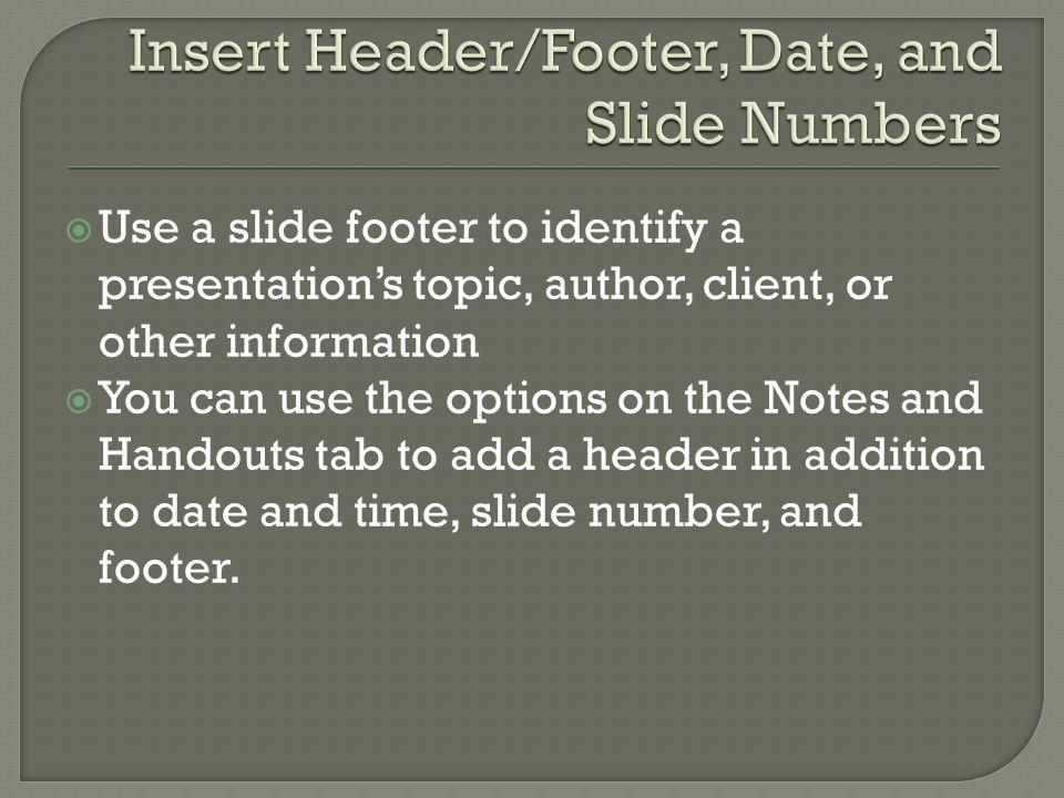  Use a slide footer to identify a presentation's topic, author, client, or other information  You can use the options on the Notes and Handouts tab to add a header in addition to date and time, slide number, and footer.