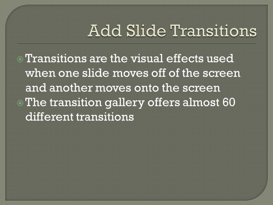  Transitions are the visual effects used when one slide moves off of the screen and another moves onto the screen  The transition gallery offers almost 60 different transitions