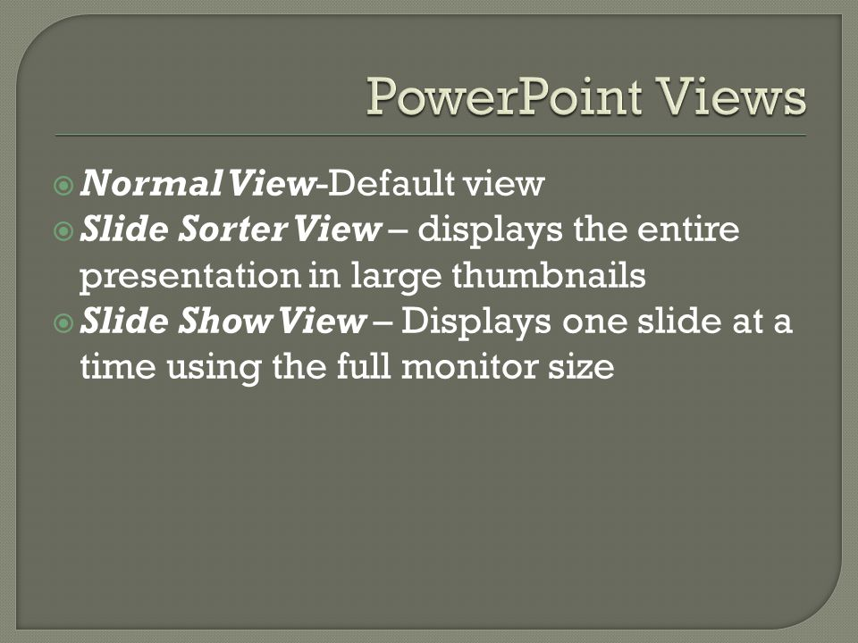  Normal View-Default view  Slide Sorter View – displays the entire presentation in large thumbnails  Slide Show View – Displays one slide at a time using the full monitor size
