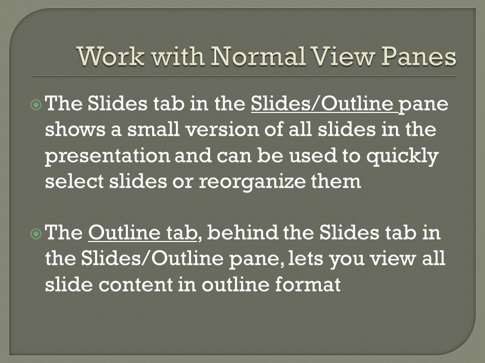  The Slides tab in the Slides/Outline pane shows a small version of all slides in the presentation and can be used to quickly select slides or reorganize them  The Outline tab, behind the Slides tab in the Slides/Outline pane, lets you view all slide content in outline format