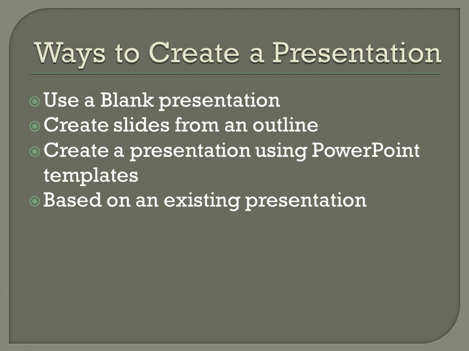  Use a Blank presentation  Create slides from an outline  Create a presentation using PowerPoint templates  Based on an existing presentation