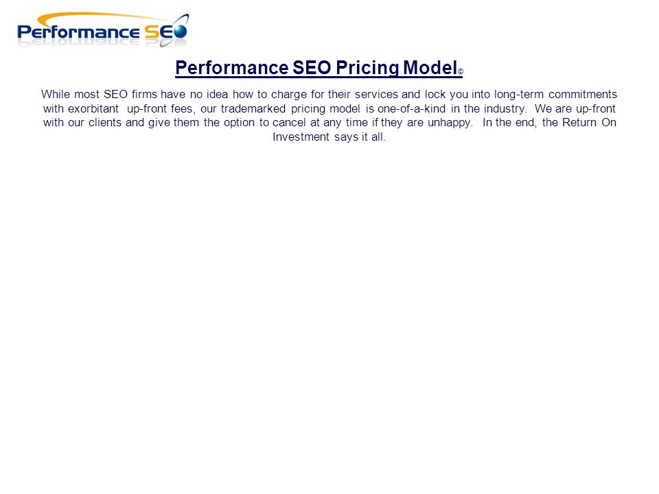 Performance SEO Pricing Model © While most SEO firms have no idea how to charge for their services and lock you into long-term commitments with exorbitant up-front fees, our trademarked pricing model is one-of-a-kind in the industry.