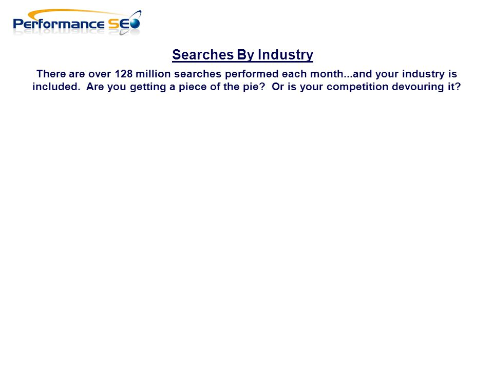 Searches By Industry There are over 128 million searches performed each month...and your industry is included.