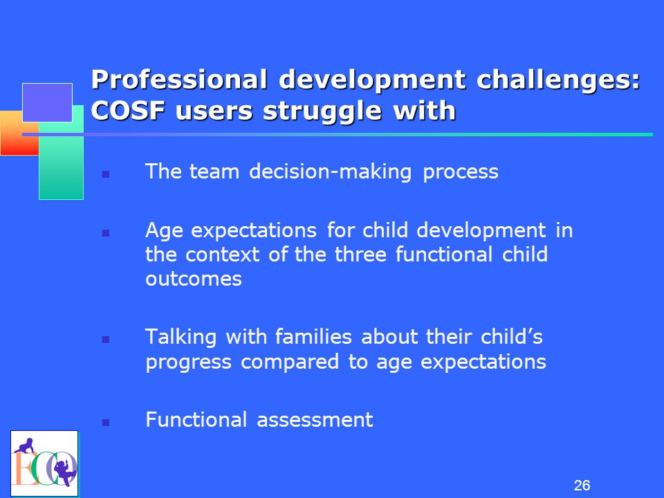 25 Essential Knowledge for Completing the COSF Between them, team members must: 1.Know about the child's functioning across settings and situations 2.Understand age-expected child development 3.Understand the content of the three child outcomes 4.Know how to use the rating scale 5.Understand age expectations for child functioning within the child's culture