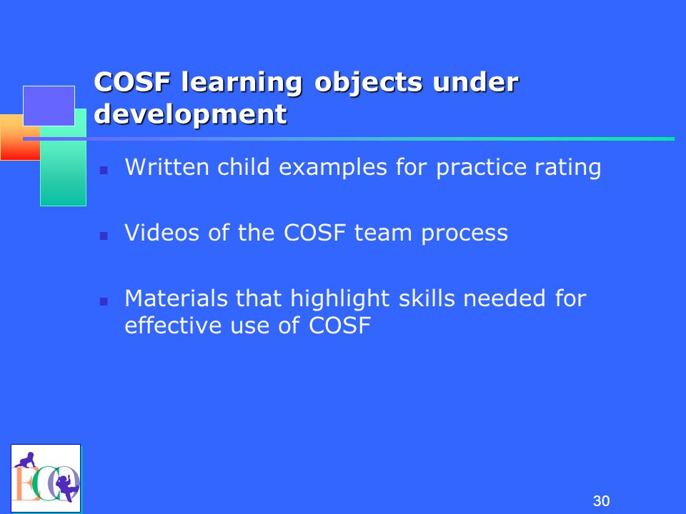 29 Training consortium: Scope of work New learning objects to enhance existing COSF training materials COSF train-the-trainer curricula Alternatives to in-person training Learning objectives and a process for testing mastery Quality assurance systems