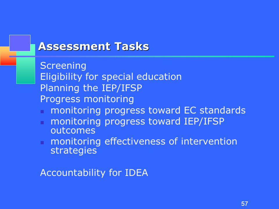 56 Recommended Assessment Practices Assessment is authentic - based on the completion of real life tasks in typical environments Assessment information is gathered from multiple sources including families and others who provide services to the child Assessment is systematic and ongoing