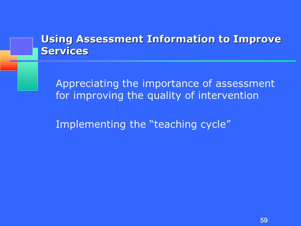 58 Managing Assessment Creating an assessment framework (Grisham-Brown, Hemmeter & Pretti-Frontzcak, 2005) Identifying assessment tools and strategies Identifying overlap Embedding assessment into ongoing activities