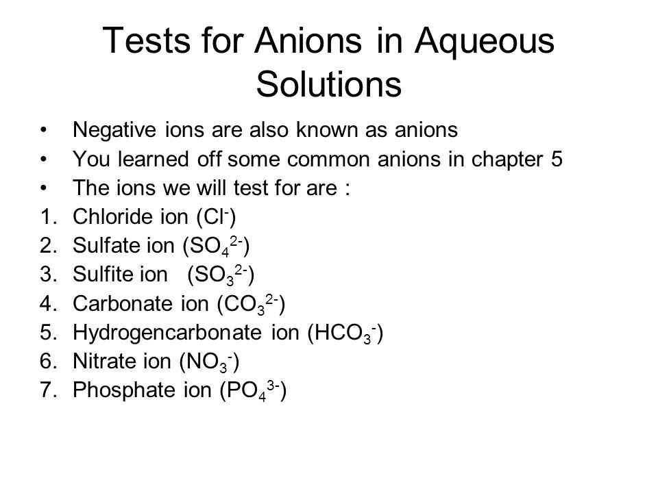 Tests for Anions in Aqueous Solutions Negative ions are also known as anions You learned off some common anions in chapter 5 The ions we will test for are : 1.Chloride ion (Cl - ) 2.Sulfate ion (SO 4 2- ) 3.Sulfite ion (SO 3 2- ) 4.Carbonate ion (CO 3 2- ) 5.Hydrogencarbonate ion (HCO 3 - ) 6.Nitrate ion (NO 3 - ) 7.Phosphate ion (PO 4 3- )