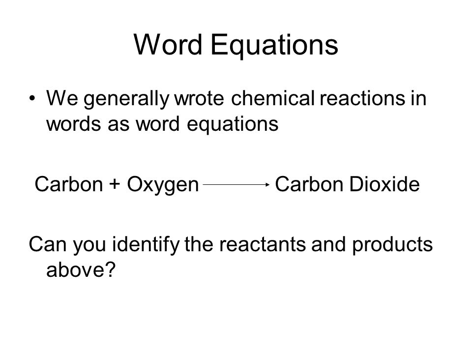Word Equations We generally wrote chemical reactions in words as word equations Carbon + Oxygen Carbon Dioxide Can you identify the reactants and products above