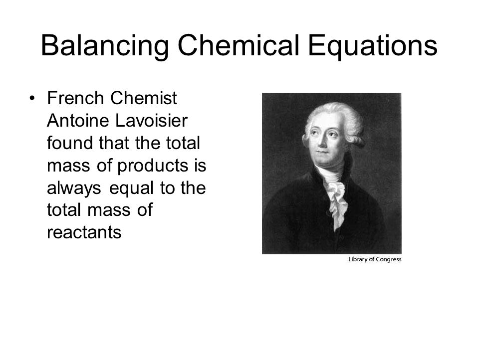 Balancing Chemical Equations French Chemist Antoine Lavoisier found that the total mass of products is always equal to the total mass of reactants