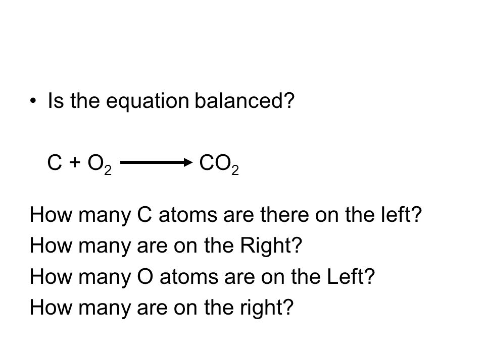 Is the equation balanced. C + O 2 CO 2 How many C atoms are there on the left.