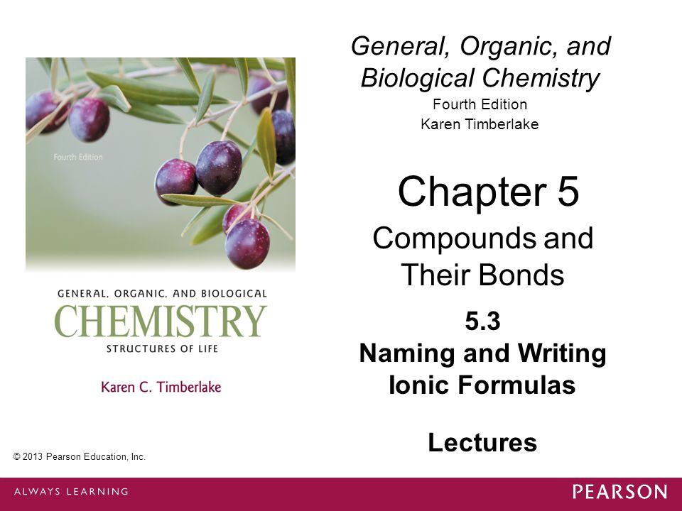 General, Organic, and Biological Chemistry Fourth Edition Karen Timberlake 5.3 Naming and Writing Ionic Formulas Chapter 5 Compounds and Their Bonds © 2013 Pearson Education, Inc.