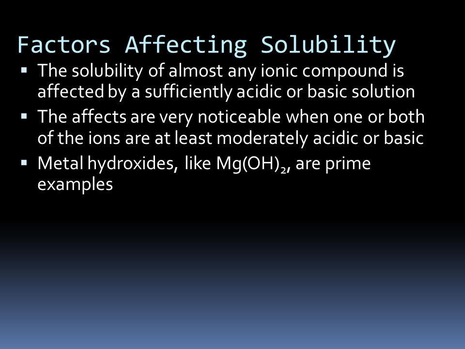  The solubility of almost any ionic compound is affected by a sufficiently acidic or basic solution  The affects are very noticeable when one or both of the ions are at least moderately acidic or basic  Metal hydroxides, like Mg(OH) 2, are prime examples