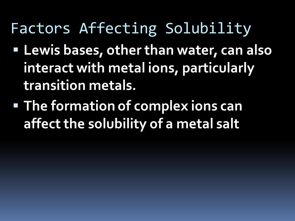Factors Affecting Solubility  Lewis bases, other than water, can also interact with metal ions, particularly transition metals.