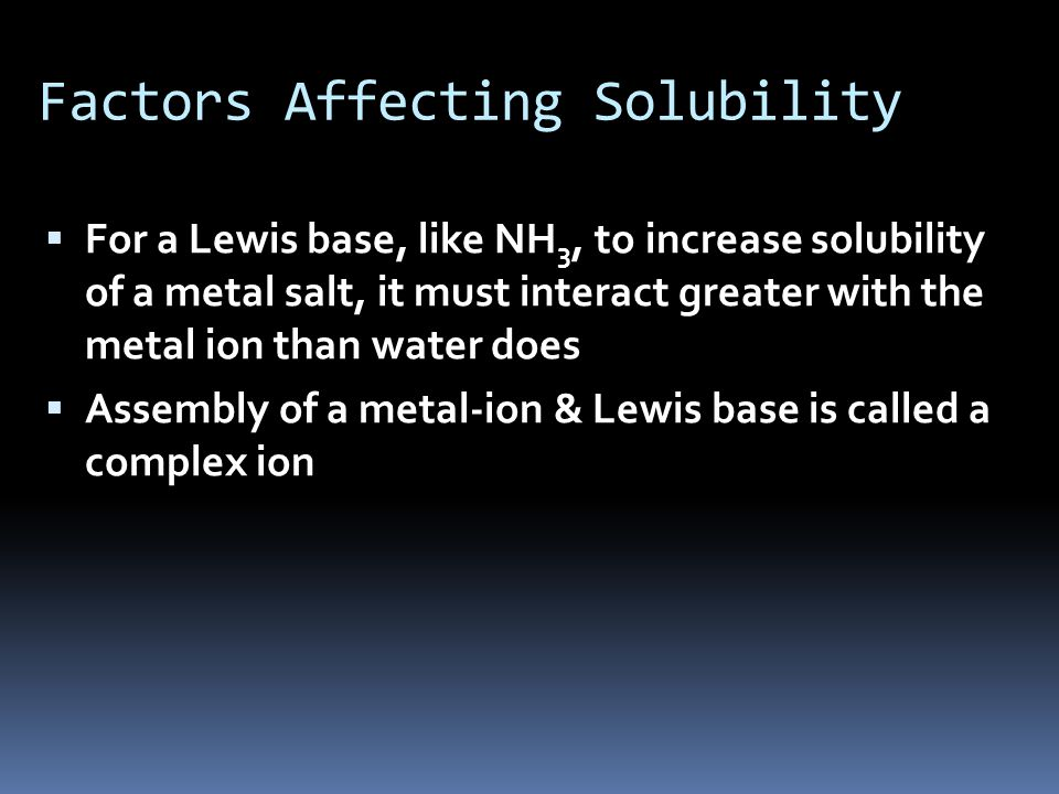 Factors Affecting Solubility  For a Lewis base, like NH 3, to increase solubility of a metal salt, it must interact greater with the metal ion than water does  Assembly of a metal-ion & Lewis base is called a complex ion