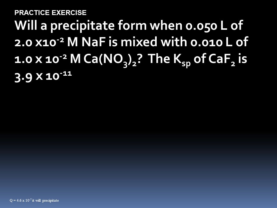 PRACTICE EXERCISE Will a precipitate form when L of 2.0 x10 -2 M NaF is mixed with L of 1.0 x M Ca(NO 3 ) 2 .