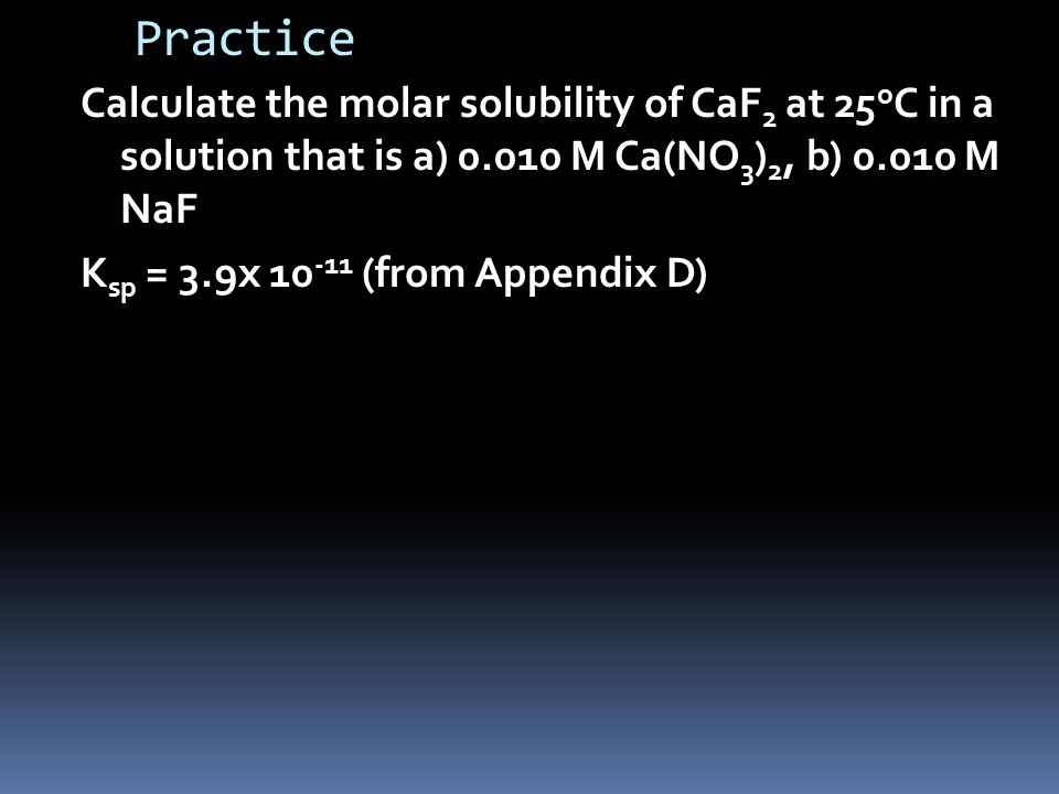 Practice Calculate the molar solubility of CaF 2 at 25 o C in a solution that is a) M Ca(NO 3 ) 2, b) M NaF K sp = 3.9x (from Appendix D)