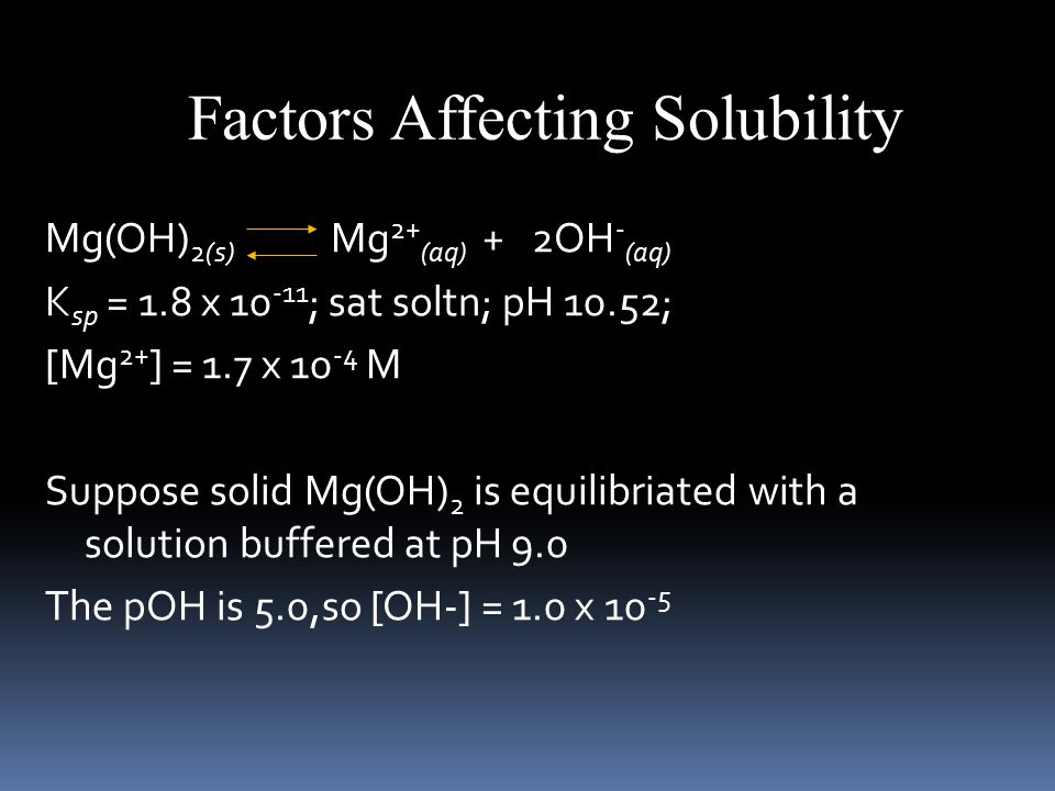 Mg(OH) 2(s) Mg 2+ (aq) + 2OH - (aq) K sp = 1.8 x ; sat soltn; pH 10.52; [Mg 2+ ] = 1.7 x M Suppose solid Mg(OH) 2 is equilibriated with a solution buffered at pH 9.0 The pOH is 5.0,so [OH-] = 1.0 x Factors Affecting Solubility