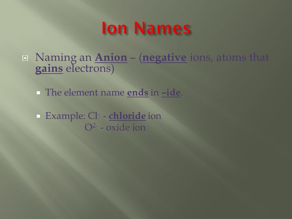  Naming an Anion – ( negative ions, atoms that gains electrons)  The element name ends in –ide.