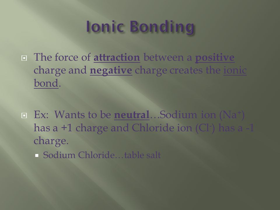  The force of attraction between a positive charge and negative charge creates the ionic bond.