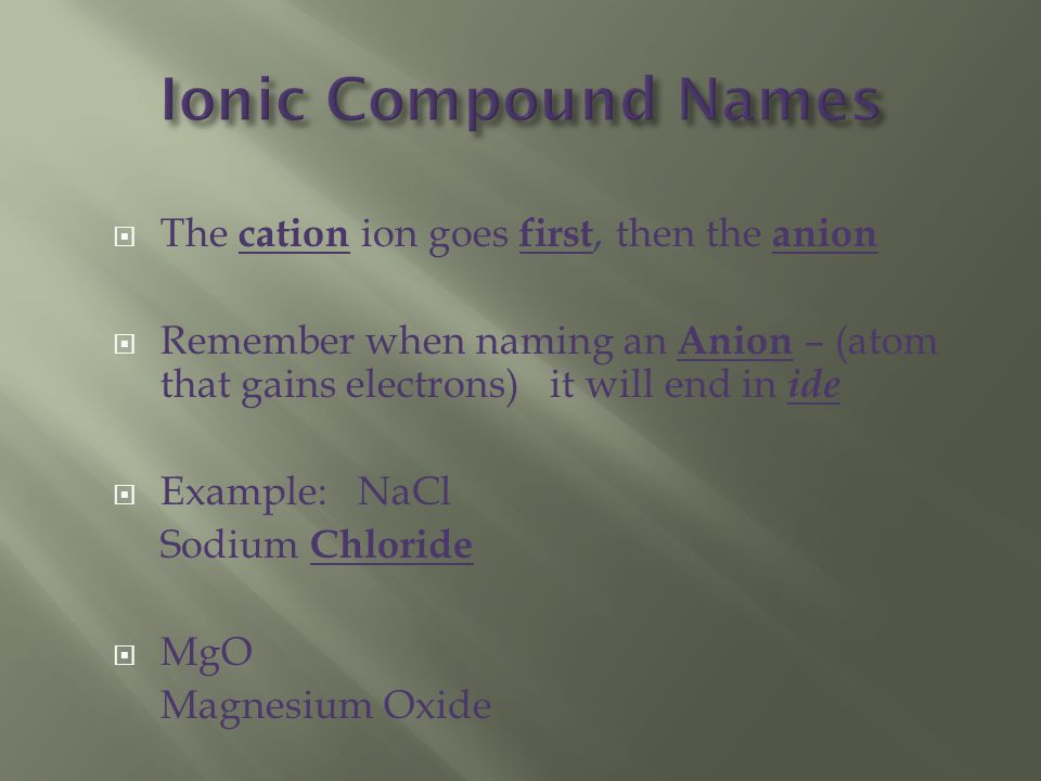  The cation ion goes first, then the anion  Remember when naming an Anion – (atom that gains electrons) it will end in ide  Example: NaCl Sodium Chloride  MgO Magnesium Oxide