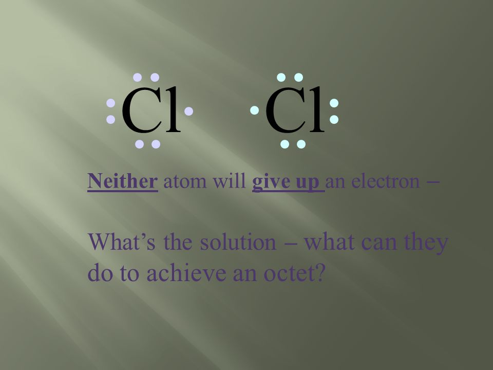 Cl Neither atom will give up an electron – What's the solution – what can they do to achieve an octet