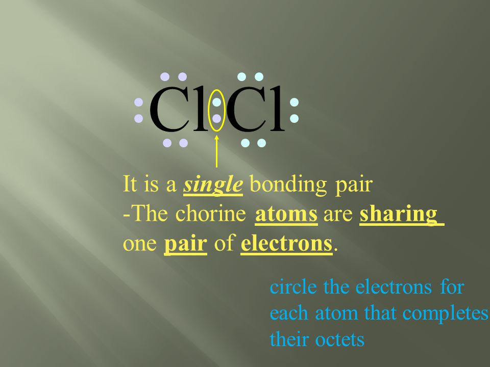 Cl circle the electrons for each atom that completes their octets It is a single bonding pair -The chorine atoms are sharing one pair of electrons.