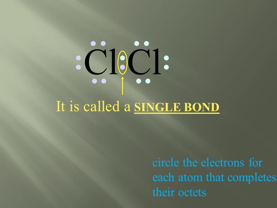 Cl circle the electrons for each atom that completes their octets It is called a SINGLE BOND