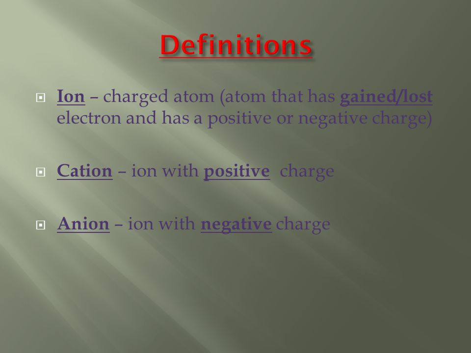  Ion – charged atom (atom that has gained/lost electron and has a positive or negative charge)  Cation – ion with positive charge  Anion – ion with negative charge