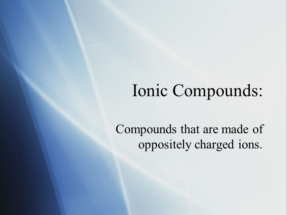 Ionic Compounds: Compounds that are made of oppositely charged ions.