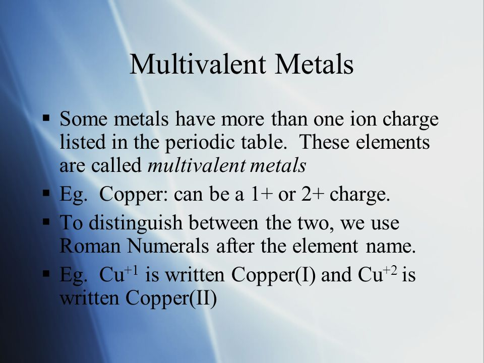 Multivalent Metals  Some metals have more than one ion charge listed in the periodic table.